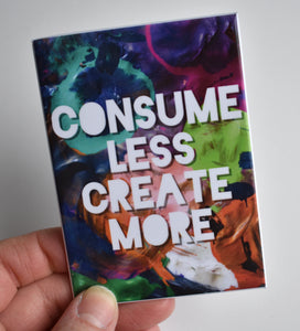 Consume Less Create More Magnet