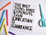 The Only Thing More Expensive Than Education is Ignorance Print