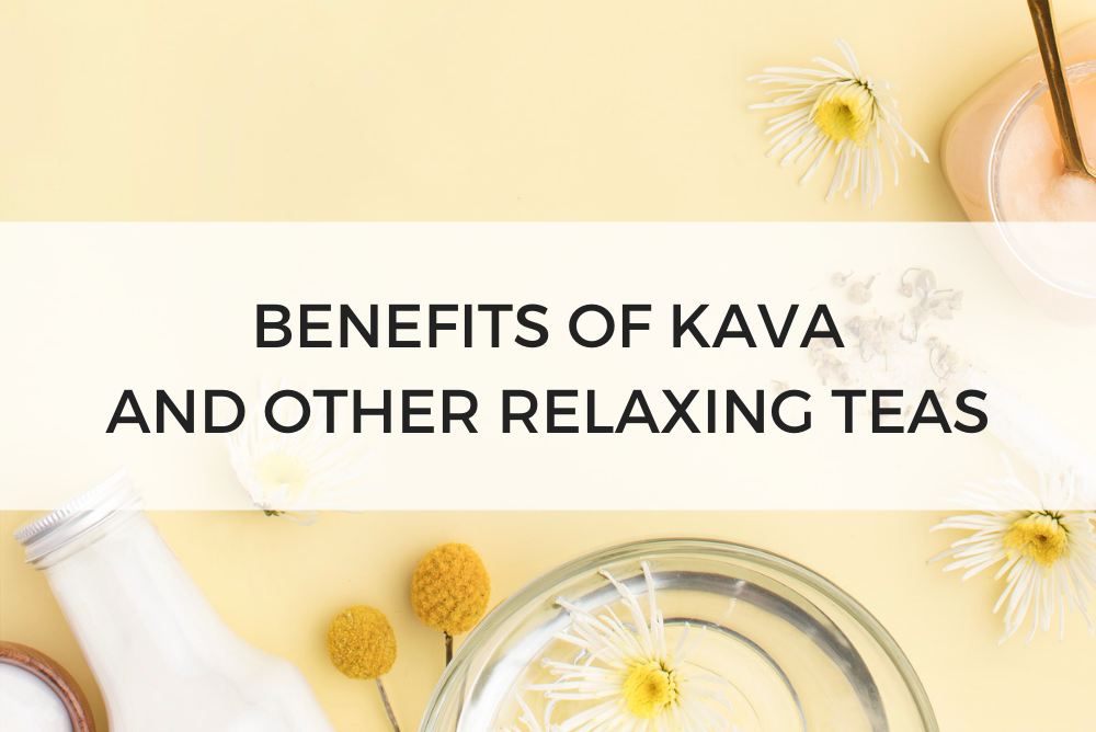 Benefits of Kava and Other Relaxing Teas
