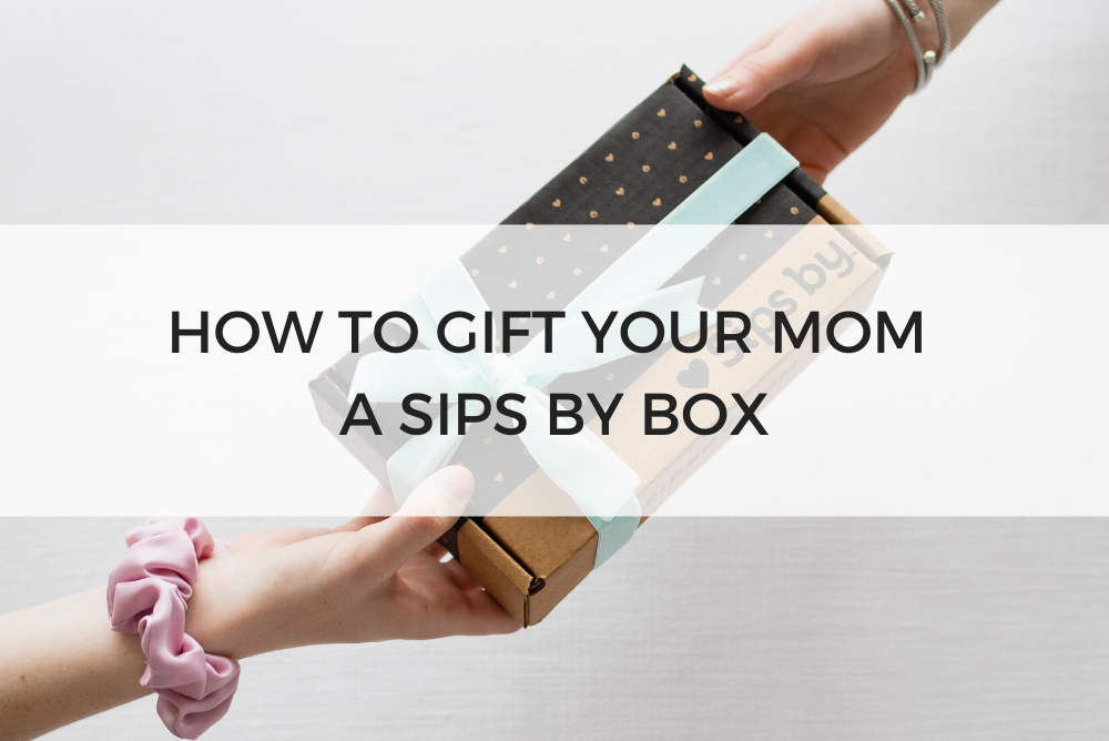 How to Gift Your Mom a Sips by Box