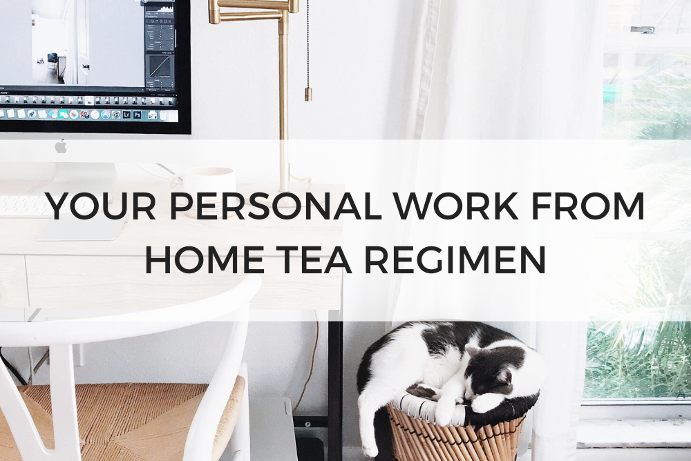 YOUR PERSONAL WORK FROM HOME TEA REGIMEN