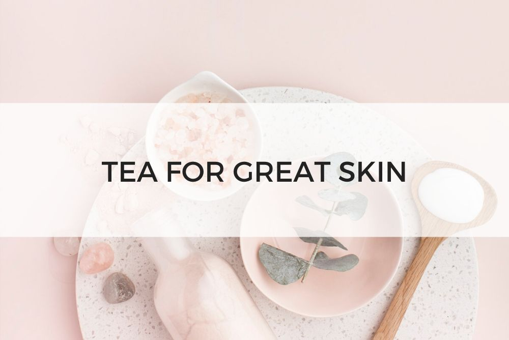 TEA FOR GREAT SKIN