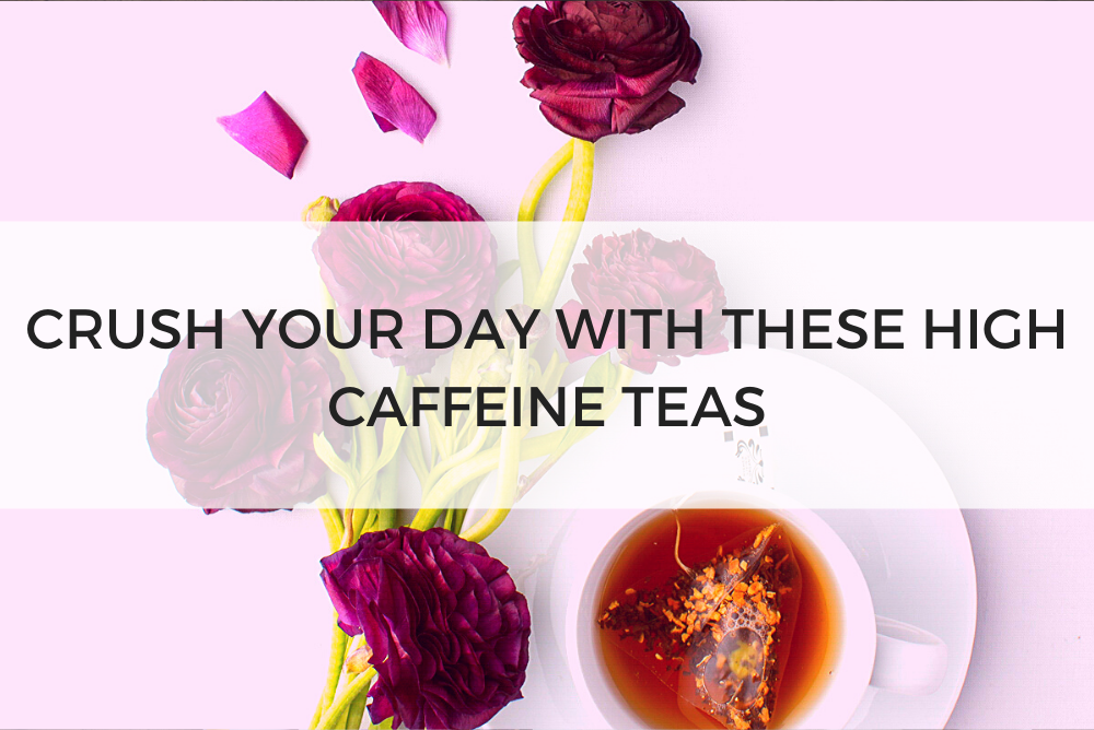 CRUSH YOUR DAY WITH THESE HIGH CAFFEINE TEAS