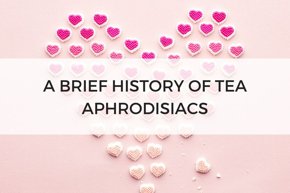 A BRIEF HISTORY OF TEA APHRODISIACS
