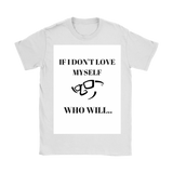 "Womens T-Shirt -FREE Shipping! ""IF I DON'T LOVE MYSELF- WHO WILL"""