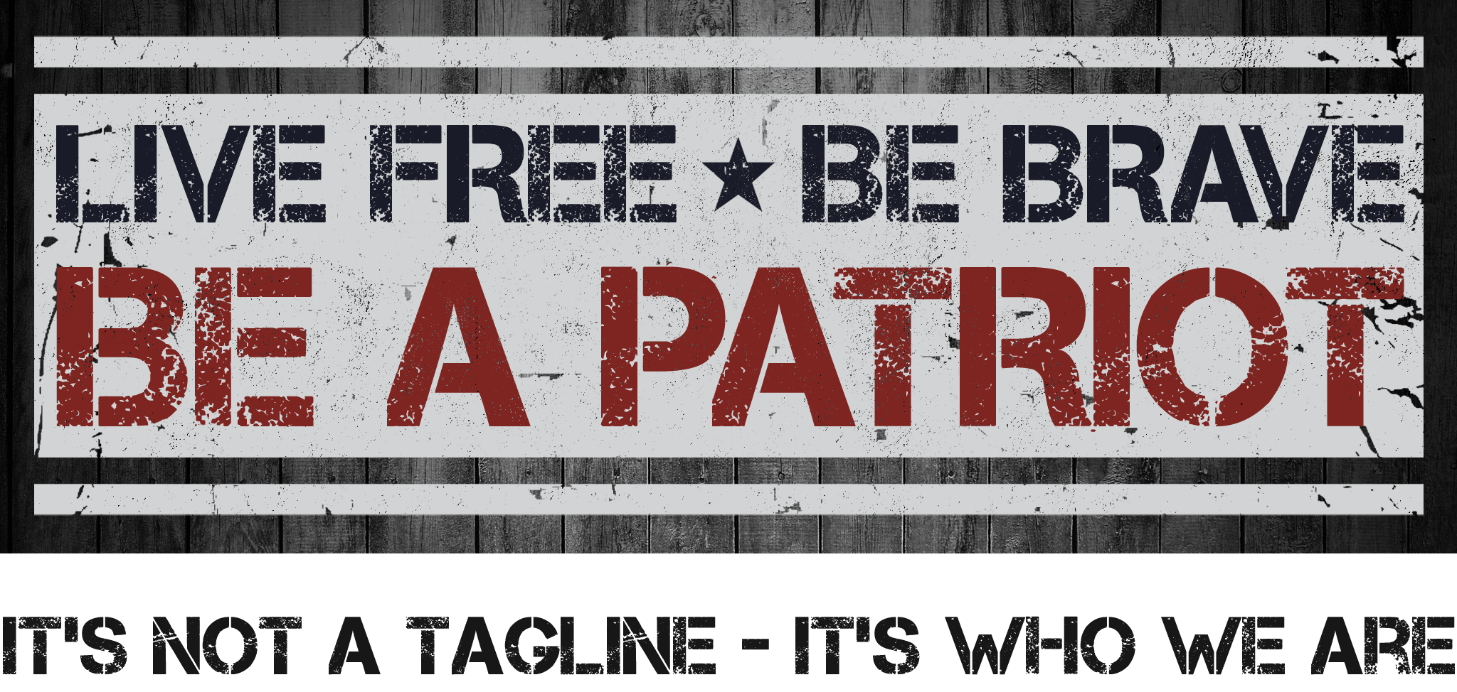 Live Free - Be Brave - Be a Patriot. It's Not a Tagline - It's Who We Are