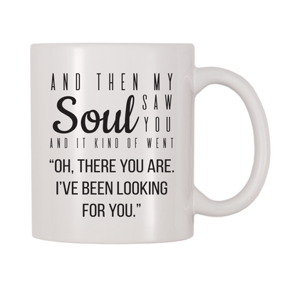 "And Then My Soul Saw You And It Kind Of Went ""Oh There You Are. I've Been Looking For You."" 11oz Coffee Mug"