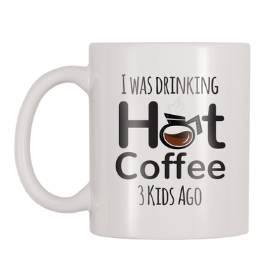 I Was Drinking Hot Coffee 3 Kids Ago 11oz Coffee Mug