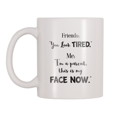 Friends: You Look Tired. Me: I'm A Parent This Is My Face Now. 11oz Coffee Mug