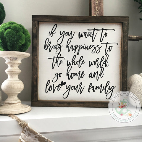 If you want to bring happiness to the whole world go home and love your family sign, love your family sign, family sign, mother teresa sign - CoastalCraftyMama