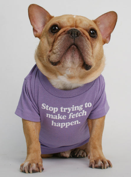 Stop Trying To Make Fetch Happen Dog Tee