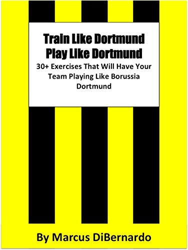 Train Like Dortmund. Play Like Dortmund.: 30 Exercises That Will Have Your Team Playing Like Borussia Dortmund