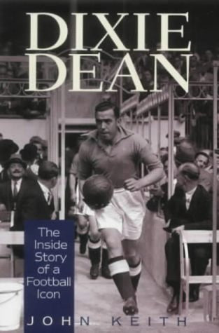 Dixie Dean: The Inside Story of a Football Icon