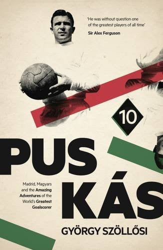 Puskas: Madrid, Magyars and the Amazing Adventures of the World's Greatest Goalscorer