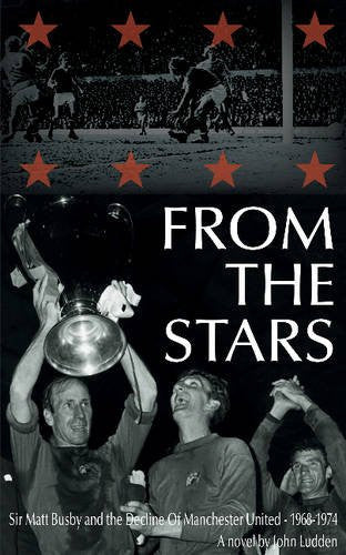 From the Stars: Sir Matt Busby & the Decline of Manchester United - 1968-1974