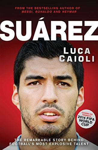 Suarez: The Remarkable Story Behind Football's Most Explosive Talent