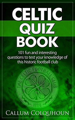 Celtic FC Quiz Book: 101 Interesting Questions About Celtic Football Club