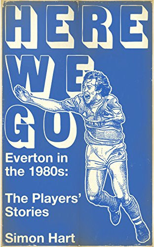 Here We Go: Everton in the 1980s: The Players' Stories