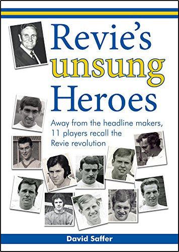 Revie's Unsung Heroes: Away from the Headline Makers, 11 Players Recall the Revie Revolution
