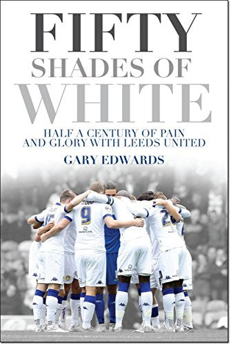 Fifty Shades of White: Half a Century of Pain and Glory with Leeds United