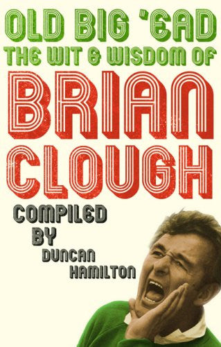 Old Big 'ead: The Wit and Wisdom of Brian Clough