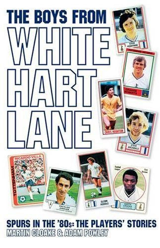 The Boys from White Hart Lane: Spurs in the 80s - the Players' Stories by Martin Cloake