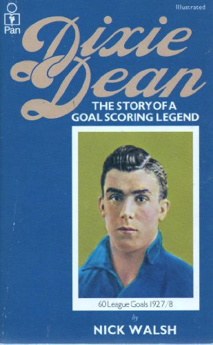 Dixie Dean: The Official Biography of a Goalscoring Legend