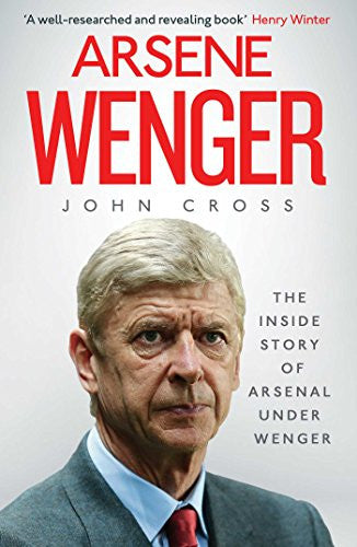 Arsene Wenger: The Inside Story of Arsenal Under Wenger