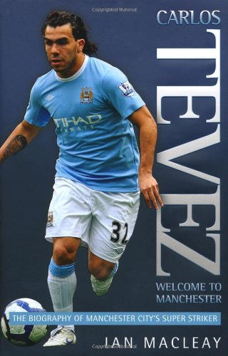 Carlos Tevez: The Biography of Manchester City's Super Striker