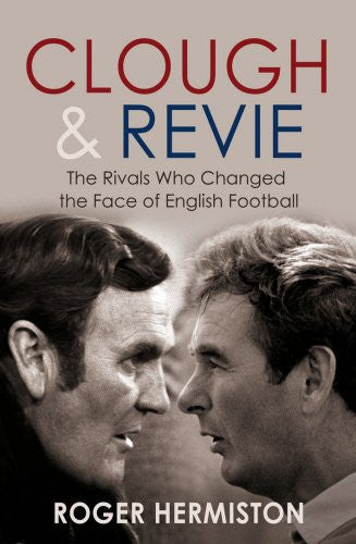 Clough & Revie: The Rivals Who Changed the Face of English Football
