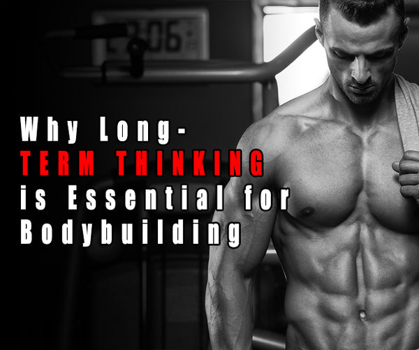 Why Long-Term Thinking is Essential for Bodybuilding