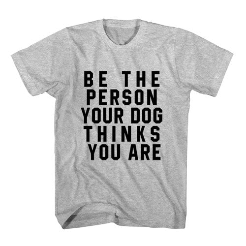T-Shirt Be The Person Your Dog Thinks You Are