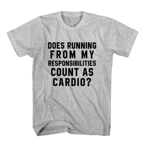 T-Shirt Does Running From My Responsibilities Count As Cardio