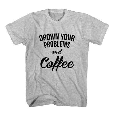 T-Shirt Drown Your Problems and Coffee