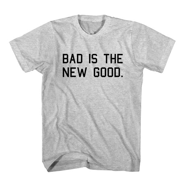 T-Shirt Bad Is The New Good
