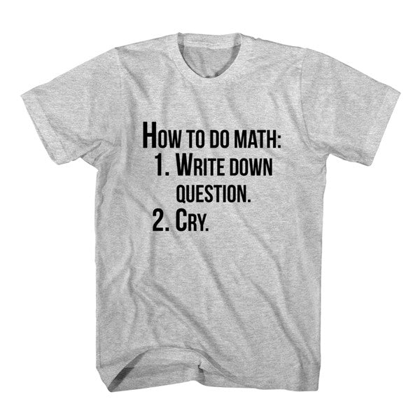 T-Shirt How To Do Math. Write Down Question, Cry