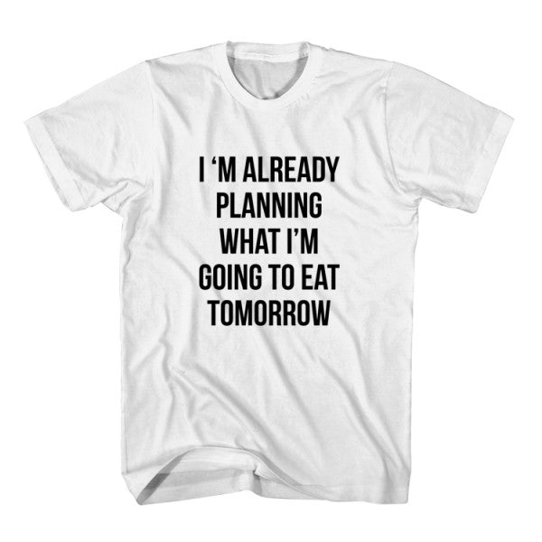 T-Shirt I'M Already Planning What I'M Going To Eat Tomorrow