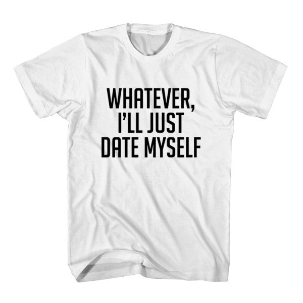 T-Shirt Whatever, I'll Just Date Myself