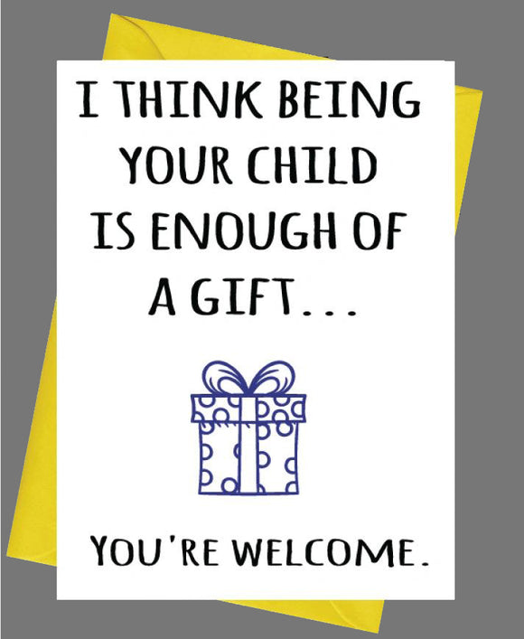 I Think Being Your Child Is Enough Of A Gift Mum/Dad Birthday Fathers / Mothers Day Card
