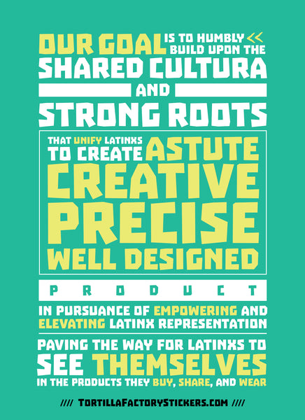 Our goal is to humbly build upon the shared cultura and strong roots that unify Latinxs to create astute, creative, precise, well designed product in pursuance of empowering and elevating Latinx representation.  Paving the way for Latinxs to see themselves in the products they buy, share, y wear.