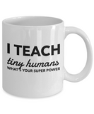 PK teacher appreciation gifts - I Teach Tiny Humans What's Your Super Power, Novelty Thank You Appreciation Gift ideas for Birthday, Christmas and Teacher's Day, 11 Oz Cup