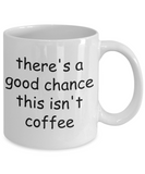 There's a Good Chance This isn't Coffee - Funny Mug For Men, Women, Boss, Mom, Dad