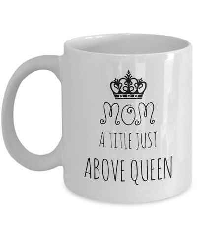 Coffee Mug For Mom - Mom a Title Just Above Queen, 11 oz Cup