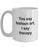 Balloon Artist Mug - You Say Balloon Art I say Therapy, Funny Coffee Cup Idea for Artist Cartoonist, 15 Oz
