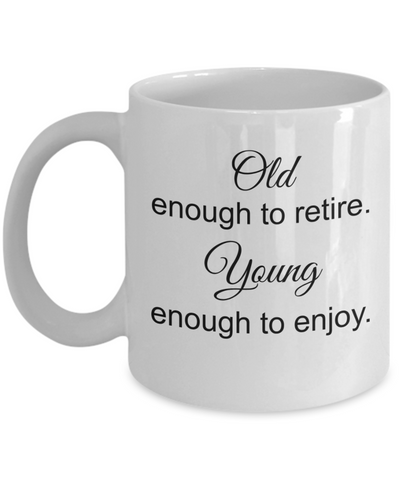 Dad Retirment Gifts - Old Enough to Reitire Young Enough To Enjoy Coffee Mug, Retiring Gif Ideas, 11 Oz Cup