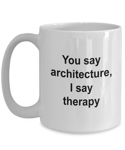 Architect Mug - You Say Architecture I say Therapy, Funny Coffee Cup Idea for Artist Cartoonist, 15 Oz