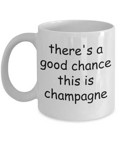 There's a Good Chance This is Champagne - Funny Mug For Men, Women, Wine Lovers, Mom, or Dad, 11 Oz Coffee Cup