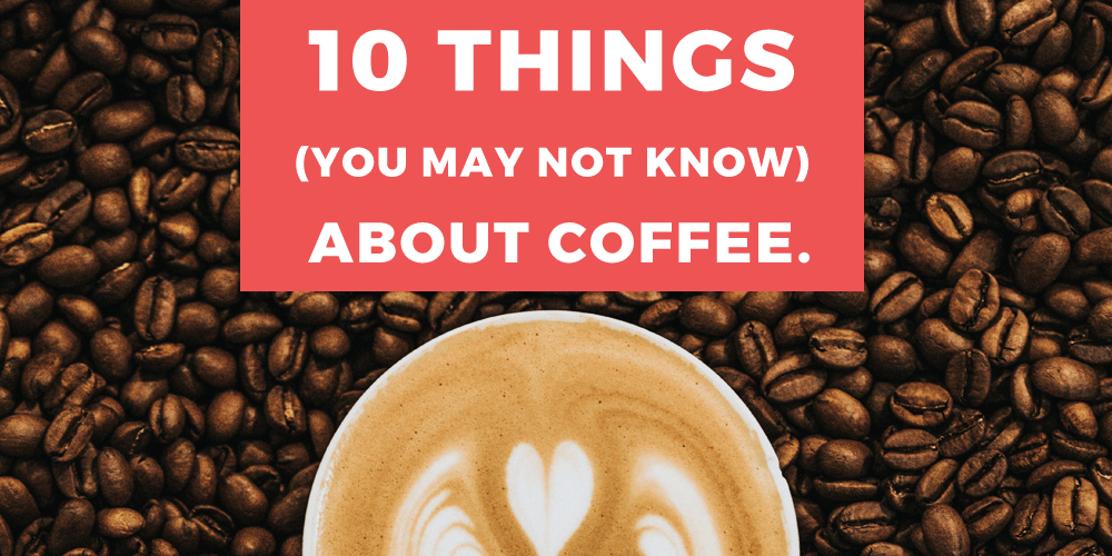 10 Things You May Not Know About Coffee.