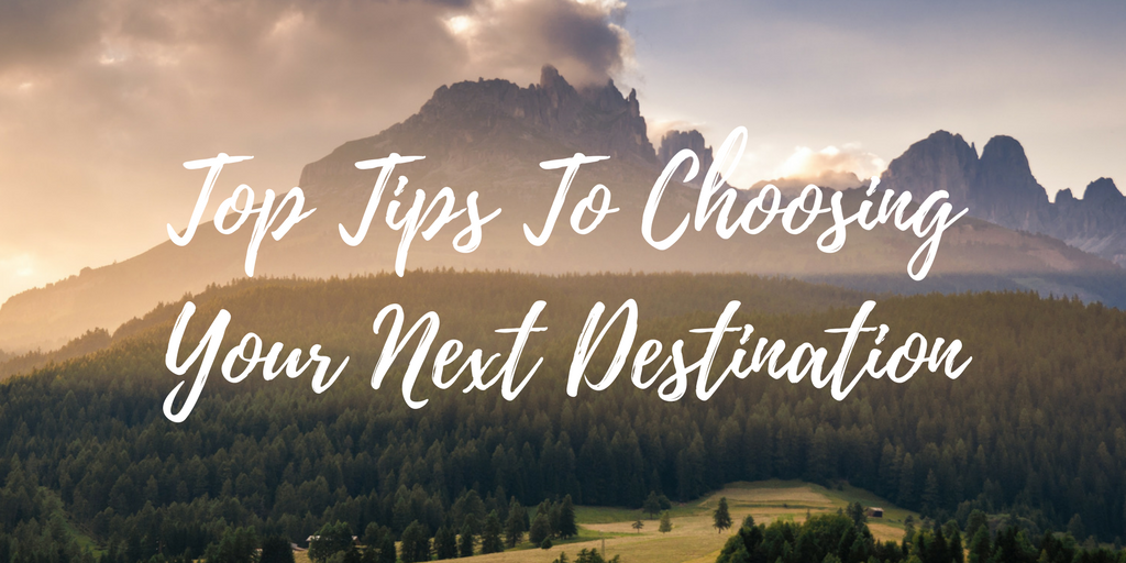 Top Tips To Choosing Your Next Destination