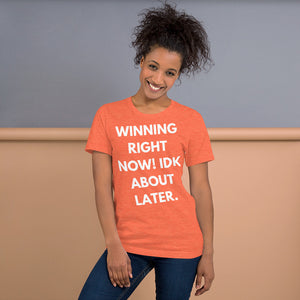 orange WINNING RIGHT NOW! IDK ABOUT LATER SHORT-SLEEVE UNISEX T-SHIRT-Short-Sleeve Unisex T-Shirt